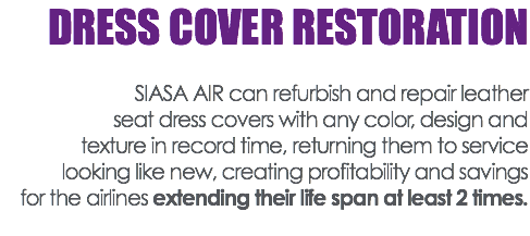 DRESS COVER RESTORATION SIASA AIR can refurbish and repair leather seat dress covers with any color, design and texture in record time, returning them to service looking like new, creating profitability and savings for the airlines extending their life span at least 2 times.